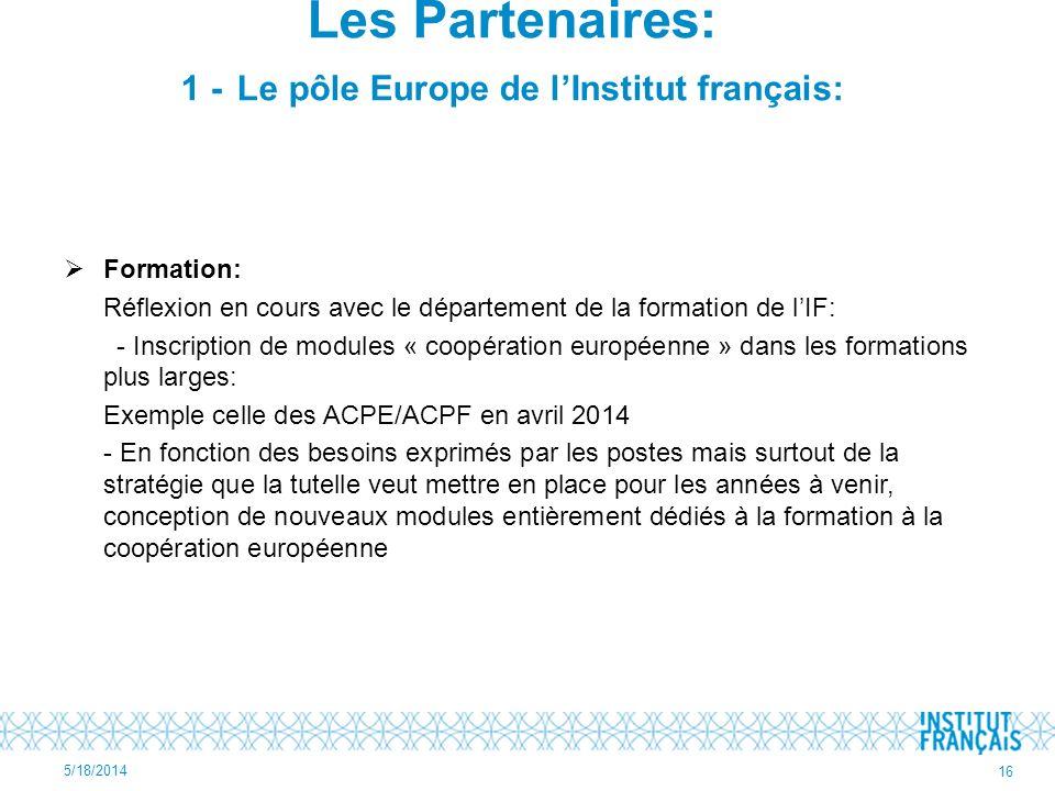 Formation: Réflexion en cours avec le département de la formation de lIF: - Inscription de modules « coopération européenne » dans les formations plus larges: Exemple celle des ACPE/ACPF en avril 2014 - En fonction des besoins exprimés par les postes mais surtout de la stratégie que la tutelle veut mettre en place pour les années à venir, conception de nouveaux modules entièrement dédiés à la formation à la coopération européenne 5/18/2014 16 Les Partenaires: 1 - Le pôle Europe de lInstitut français:
