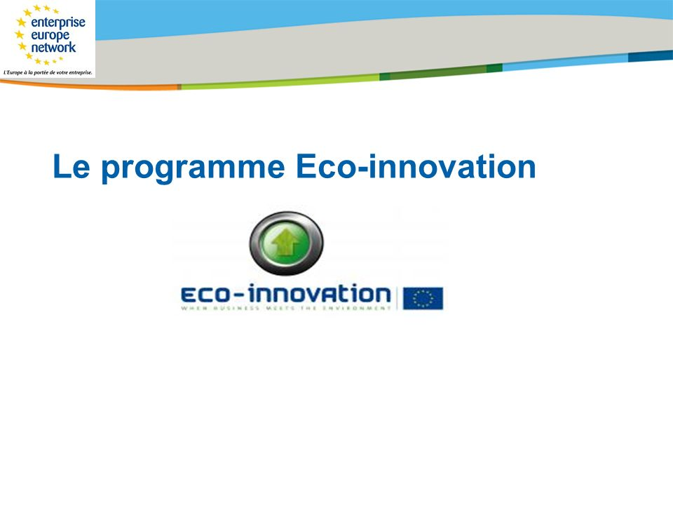 Title of the presentation   Date  # Le programme Eco-Innovation fait partie du volet du programme cadre compétitivité et innovation pour une période de 6 ans (2008-2013) avec un budget de 200 millions deuros.