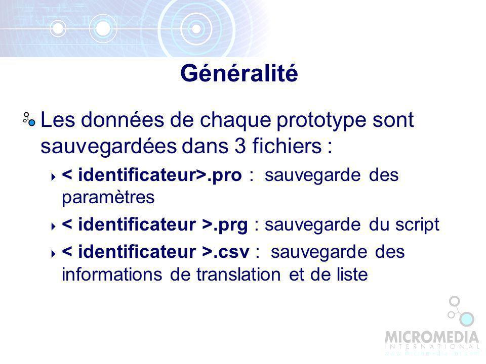 Les données de chaque prototype sont sauvegardées dans 3 fichiers :.pro : sauvegarde des paramètres.prg : sauvegarde du script.csv : sauvegarde des informations de translation et de liste Généralité