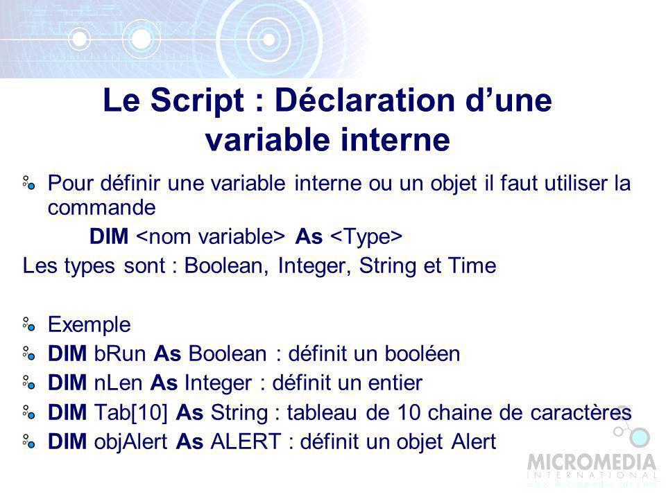 Pour définir une variable interne ou un objet il faut utiliser la commande DIM As Les types sont : Boolean, Integer, String et Time Exemple DIM bRun As Boolean : définit un booléen DIM nLen As Integer : définit un entier DIM Tab[10] As String : tableau de 10 chaine de caractères DIM objAlert As ALERT : définit un objet Alert Le Script : Déclaration dune variable interne