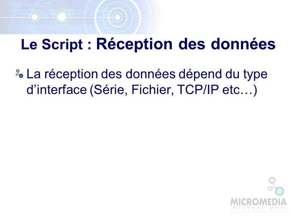 La réception des données dépend du type dinterface (Série, Fichier, TCP/IP etc…) Le Script : Réception des données