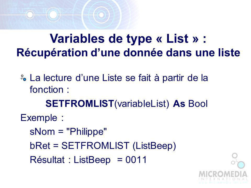 La lecture dune Liste se fait à partir de la fonction : SETFROMLIST(variableList) As Bool Exemple : sNom = Philippe bRet = SETFROMLIST (ListBeep) Résultat : ListBeep = 0011 Variables de type « List » : Récupération dune donnée dans une liste