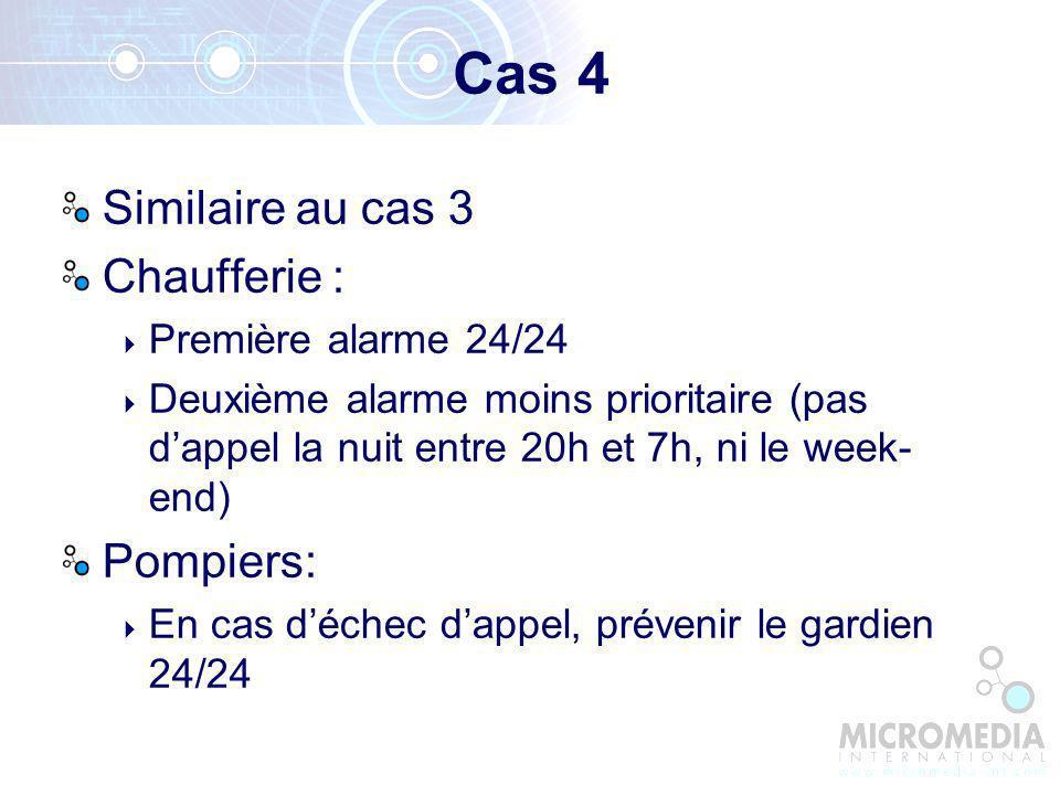 Cas 4 Similaire au cas 3 Chaufferie : Première alarme 24/24 Deuxième alarme moins prioritaire (pas dappel la nuit entre 20h et 7h, ni le week- end) Pompiers: En cas déchec dappel, prévenir le gardien 24/24