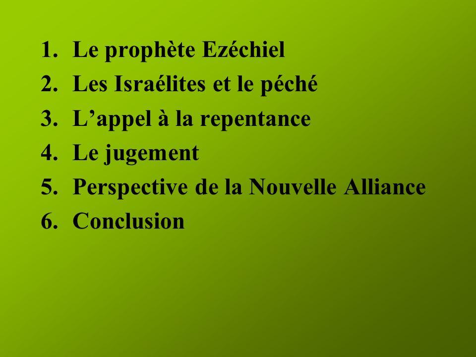 1.Le prophète Ezéchiel 2.Les Israélites et le péché 3.Lappel à la repentance 4.Le jugement 5.Perspective de la Nouvelle Alliance 6.Conclusion