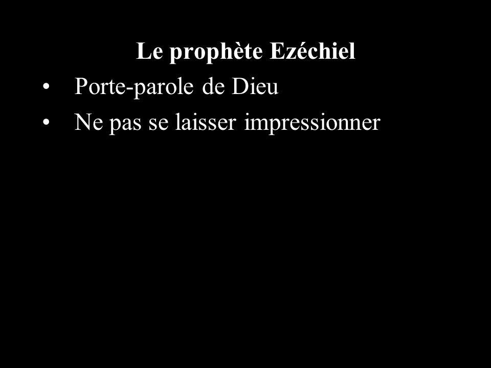 Le prophète Ezéchiel Porte-parole de Dieu Ne pas se laisser impressionner