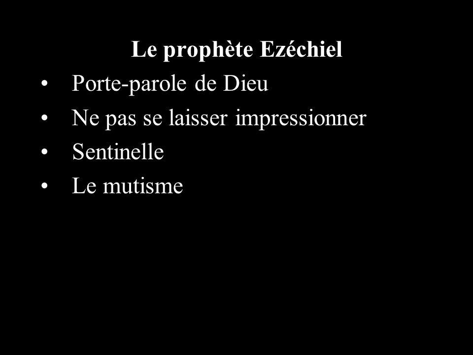Le prophète Ezéchiel Porte-parole de Dieu Ne pas se laisser impressionner Sentinelle Le mutisme