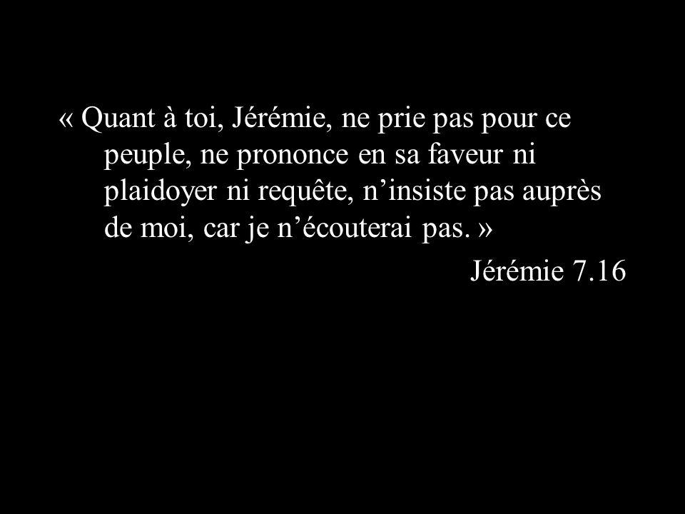 « Quant à toi, Jérémie, ne prie pas pour ce peuple, ne prononce en sa faveur ni plaidoyer ni requête, ninsiste pas auprès de moi, car je nécouterai pas.