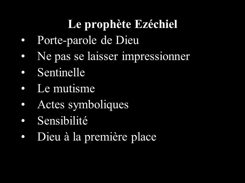 Le prophète Ezéchiel Porte-parole de Dieu Ne pas se laisser impressionner Sentinelle Le mutisme Actes symboliques Sensibilité Dieu à la première place
