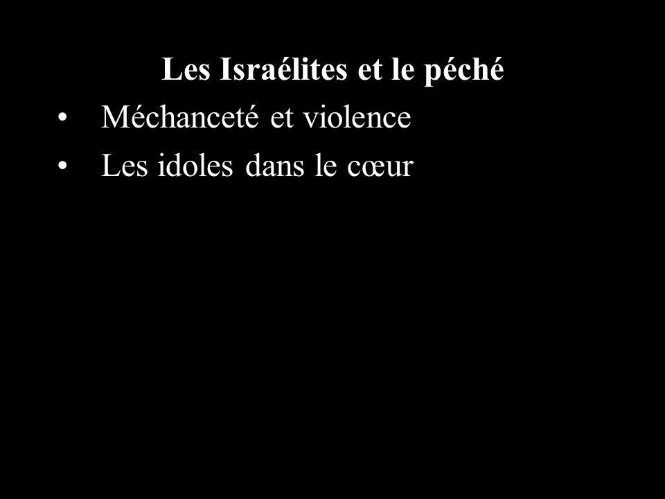 Les Israélites et le péché Méchanceté et violence Les idoles dans le cœur