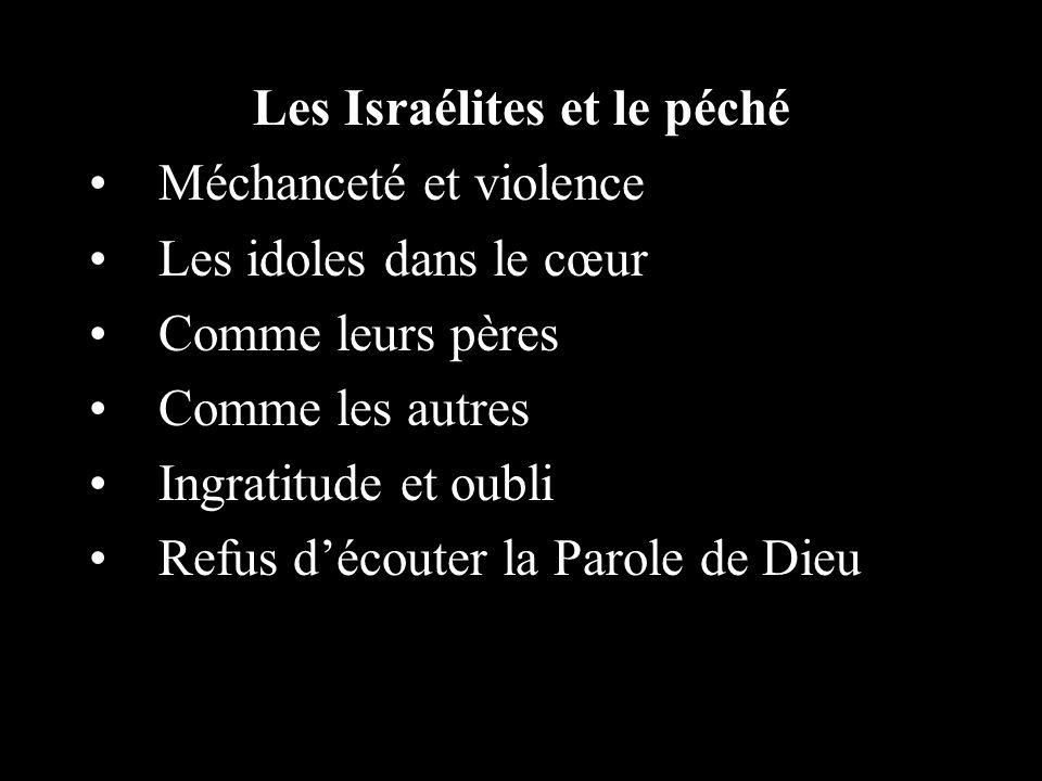 Les Israélites et le péché Méchanceté et violence Les idoles dans le cœur Comme leurs pères Comme les autres Ingratitude et oubli Refus découter la Parole de Dieu