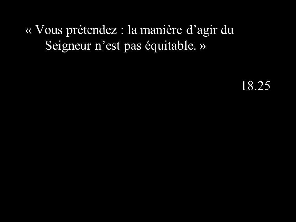 « Vous prétendez : la manière dagir du Seigneur nest pas équitable. » 18.25
