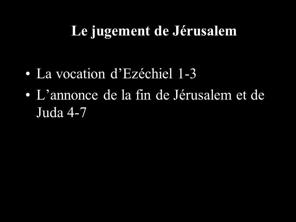 Le jugement de Jérusalem La vocation dEzéchiel 1-3 Lannonce de la fin de Jérusalem et de Juda 4-7