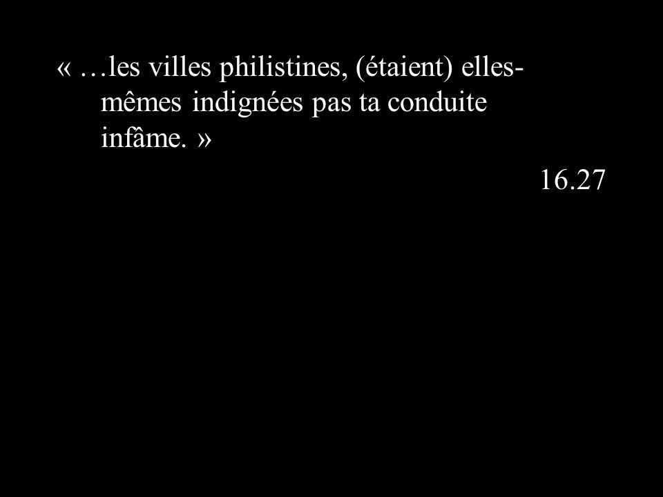 « …les villes philistines, (étaient) elles- mêmes indignées pas ta conduite infâme. » 16.27