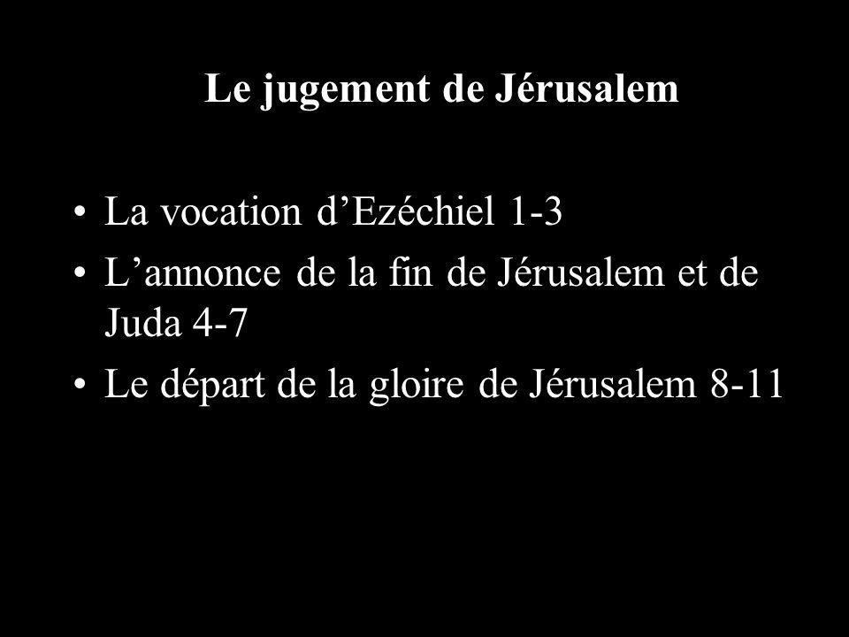 Le jugement de Jérusalem La vocation dEzéchiel 1-3 Lannonce de la fin de Jérusalem et de Juda 4-7 Le départ de la gloire de Jérusalem 8-11