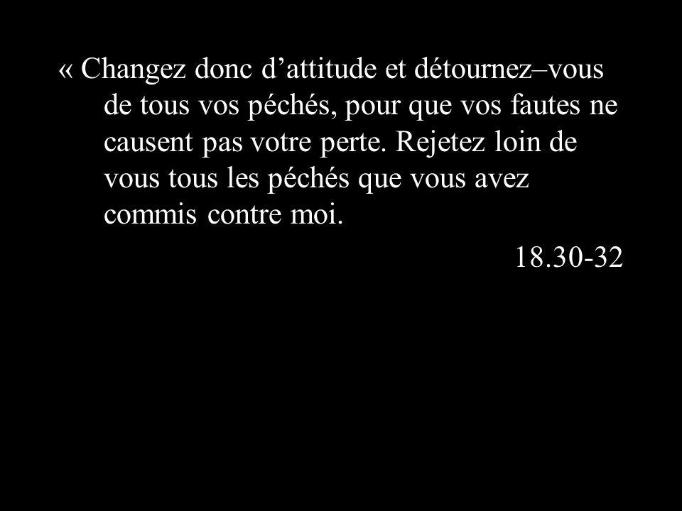 « Changez donc dattitude et détournez–vous de tous vos péchés, pour que vos fautes ne causent pas votre perte.