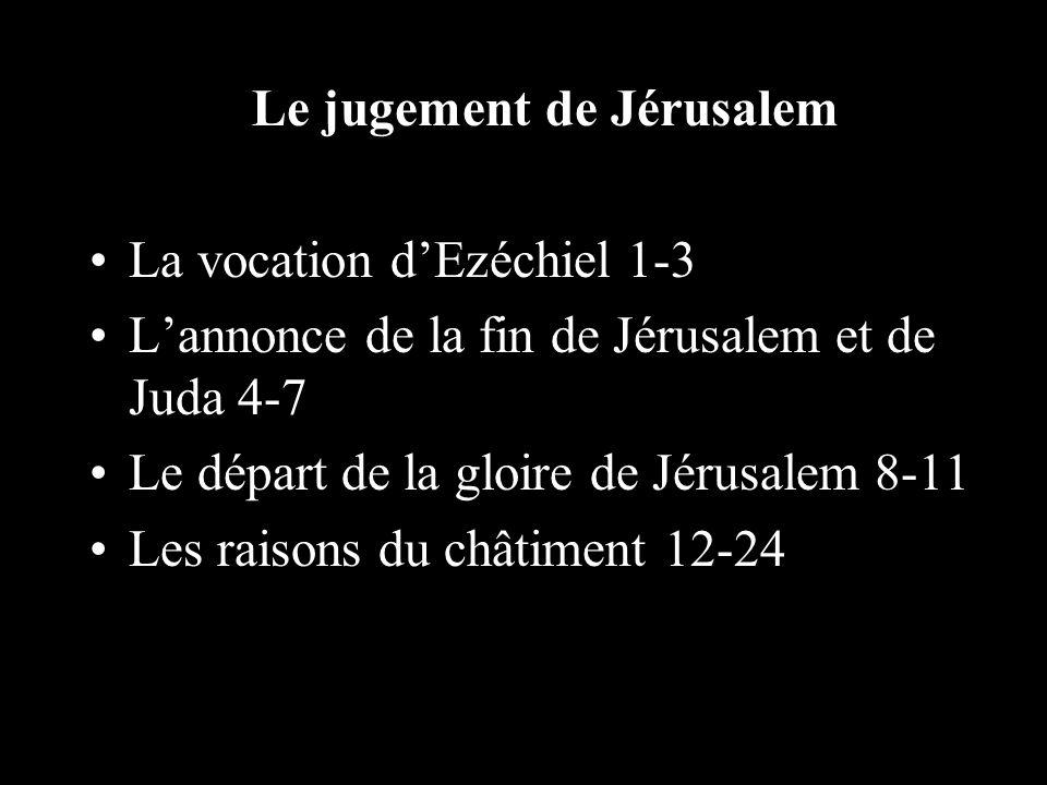 Le jugement de Jérusalem La vocation dEzéchiel 1-3 Lannonce de la fin de Jérusalem et de Juda 4-7 Le départ de la gloire de Jérusalem 8-11 Les raisons du châtiment 12-24