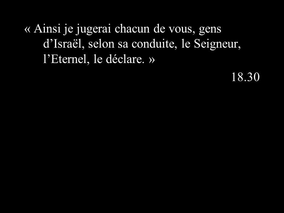 « Ainsi je jugerai chacun de vous, gens dIsraël, selon sa conduite, le Seigneur, lEternel, le déclare.