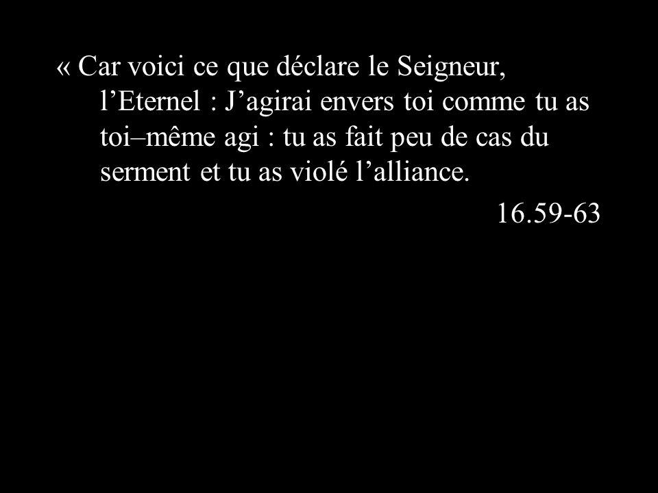 « Car voici ce que déclare le Seigneur, lEternel : Jagirai envers toi comme tu as toi–même agi : tu as fait peu de cas du serment et tu as violé lalliance.