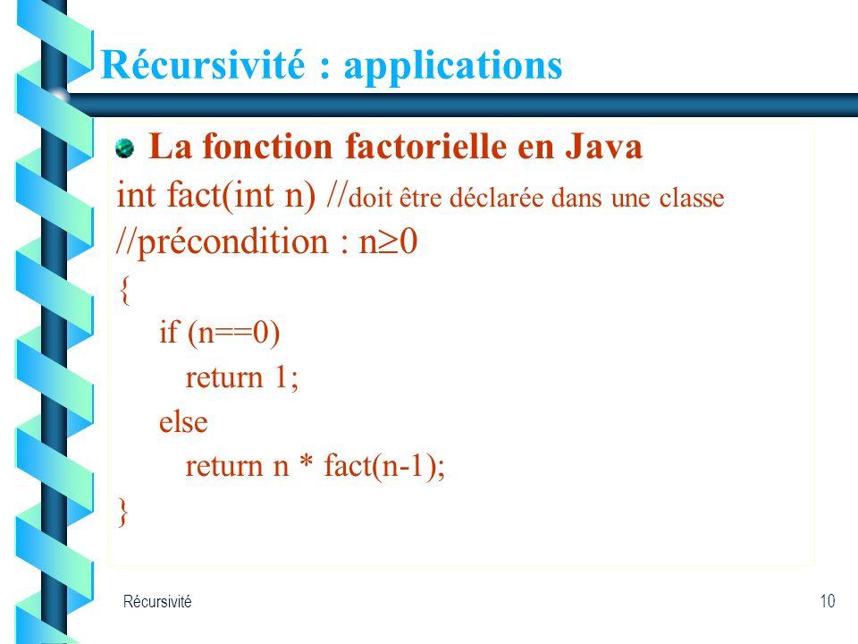 Récursivité10 Récursivité : applications La fonction factorielle en Java int fact(int n) // doit être déclarée dans une classe //précondition : n 0 {
