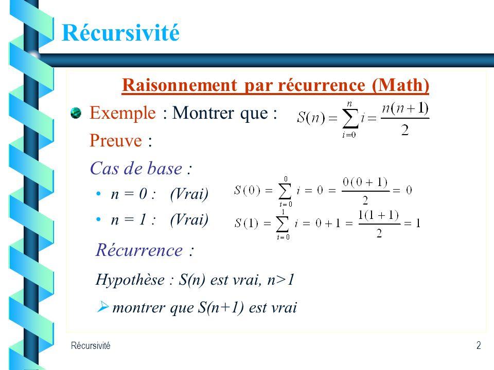 Récursivité2 Raisonnement par récurrence (Math) Exemple : Montrer que : Preuve : Cas de base : n = 0 : (Vrai) n = 1 :(Vrai) Récurrence : Hypothèse : S