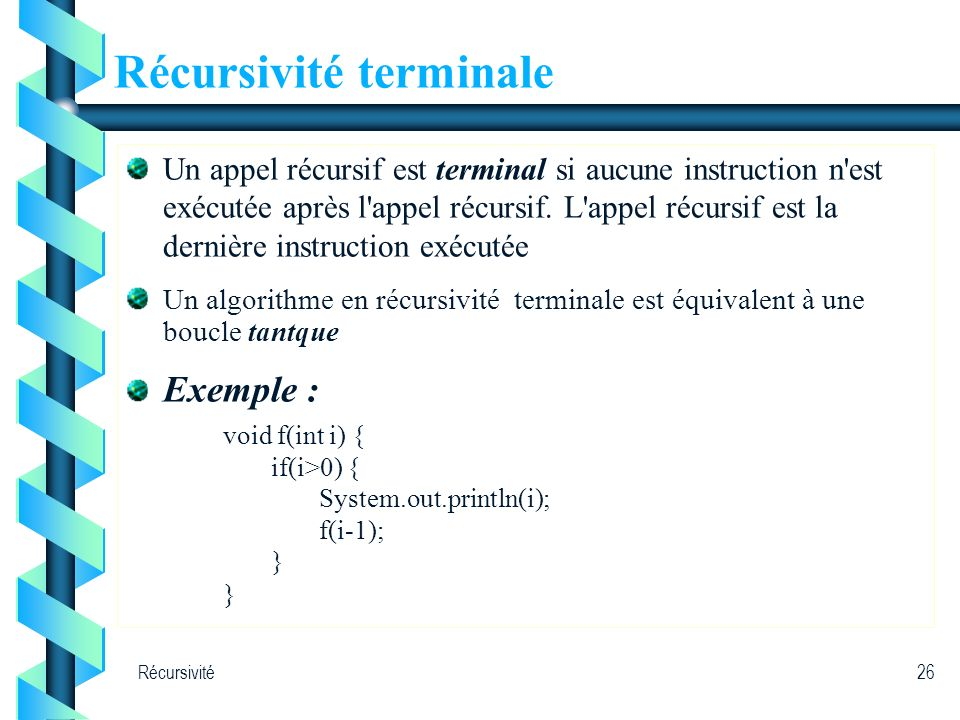 Récursivité26 Récursivité terminale Un appel récursif est terminal si aucune instruction n'est exécutée après l'appel récursif. L'appel récursif est l