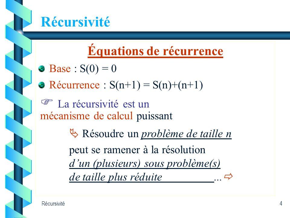 Récursivité4 Équations de récurrence Base : S(0) = 0 Récurrence : S(n+1) = S(n)+(n+1) La récursivité est un mécanisme de calcul puissant Résoudre un p