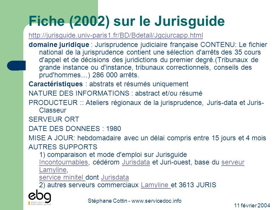 11 février 2004 Stéphane Cottin - www.servicedoc.info Fiche (2002) sur le Jurisguide http://jurisguide.univ-paris1.fr/BD/Bdetail/Jgcjurcapp.html domaine juridique : Jurisprudence judiciaire française CONTENU: Le fichier national de la jurisprudence contient une sélection d arrêts des 35 cours d appel et de décisions des juridictions du premier degré.(Tribunaux de grande instance ou d instance, tribunaux correctionnels, conseils des prud hommes…) 286 000 arrêts.