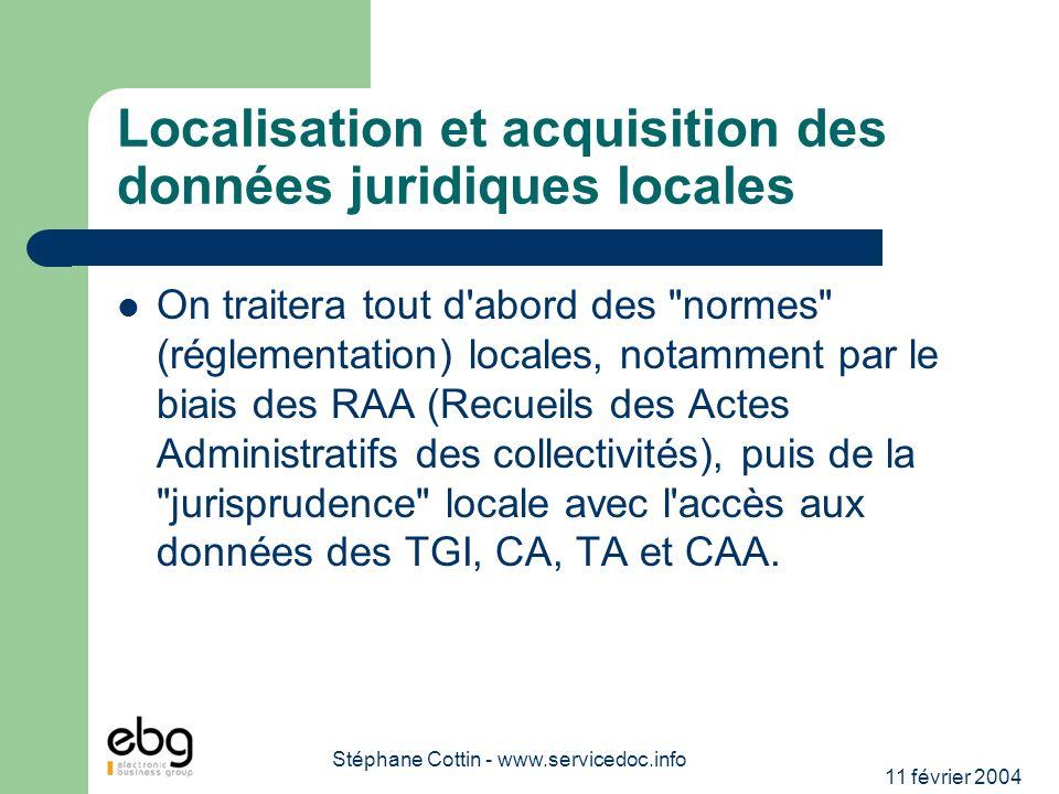 11 février 2004 Stéphane Cottin - www.servicedoc.info Localisation et acquisition des données juridiques locales On traitera tout d abord des normes (réglementation) locales, notamment par le biais des RAA (Recueils des Actes Administratifs des collectivités), puis de la jurisprudence locale avec l accès aux données des TGI, CA, TA et CAA.