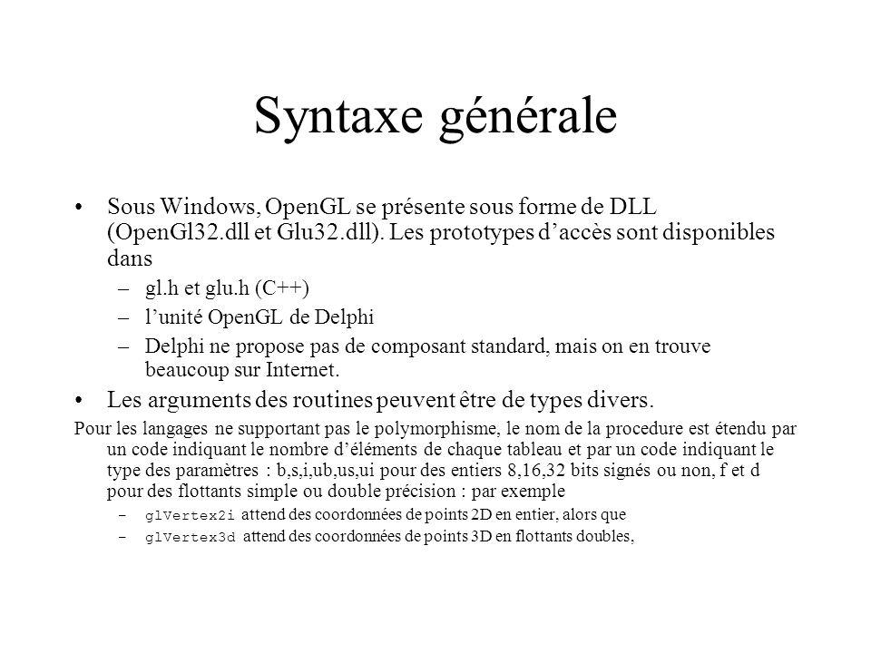 Initialisation seule phase dépendante du système dexploitation dans le cas de Windows : –créer une fenêtre, et en récupérer le contexte par DC := GetDC(Handle) –choisir éventuellement les caractéristiques par ChoosePixelFormat et SetPixelFormat (cest ici que lon précise par exemple que lon veut de la stéréo, le nombre de plans etc) –Initialiser OpenGL proprement dit Context := wglCreateContext( DC );// créer une passerelle OpenGL sur la fenêtre wglMakeCurrent( DC, Context); // la rendre active Ceci permet de dessiner éventuellement dans plusieurs fenêtre OpenGL en alternant lactivation, la passerelle de dessin nétant pas fournie à chaque appel OpenGL –faire ce que lon a à faire : préparer les données (géométrie, visualisation, couleurs, textures,éclairage…) inclure les ordres de dessin dans le traitement de lévénement OnDraw après avoir effacé les buffers par glClear(GL_COLOR_BUFFER_BIT) et glClear(GL_DEPTH_BUFFER_BIT) –à la fin, libérer tout ce quon a utilisé: wglMakeCurrent( DC, 0 ); // Désactiver la passerelle wglDeleteContext(Context ); // Détruire la passerelle ReleaseDC( Handle, DC ); //Libérer le contexte graphique de la fenêtre
