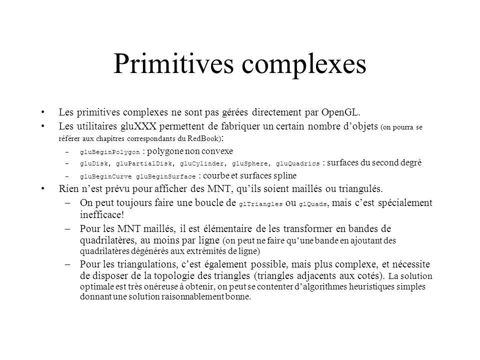 Optimisation Mettre les coordonnées des points dans des tableaux –On prévient OpenGL, on lui passe les caractéristiques du tableau, et on utilise lindice du tableau au lieu du point : glEnableClientState(GL_VERTEX_ARRAY); glVertexPointer (3, GL_INT, 6, Coord); // tableau Coord contenant 3 entiers par point, séparés par 6 octets glBegin(GL_TRIANGLES); glArrayElement (2); glArrayElement (3); glArrayElement (5); glEnd(); –Mettre aussi les indices dans des tableaux glEnableClientState(GL_VERTEX_ARRAY); glVertexPointer (3, GL_INT, 6, Coord); glDrawElements(GL_TRIANGLES, 3, GL_UNSIGNED_BYTE, Indices); // dessine 1 triangle, avec les 3 sommets dont les numéros sont dans Indices, tableau dentiers non signés –Utiliser des points consécutifs dans les tableaux glEnableClientState(GL_VERTEX_ARRAY); glVertexPointer (12, GL_INT, 6, Coord); glDrawArrays(GL_TRIANGLES, 3,6); // dessine 2 triangles, avec les 6 sommets contenus dans Coord, à partir du 3 ème