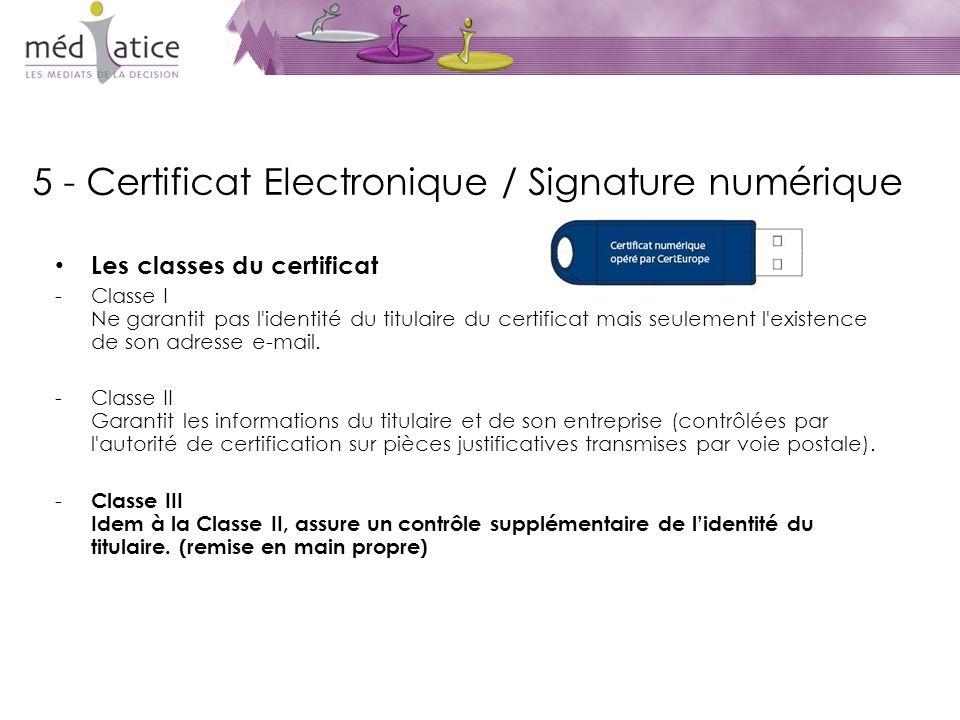 5 - Certificat Electronique / Signature numérique Les classes du certificat -Classe I Ne garantit pas l identité du titulaire du certificat mais seulement l existence de son adresse e-mail.