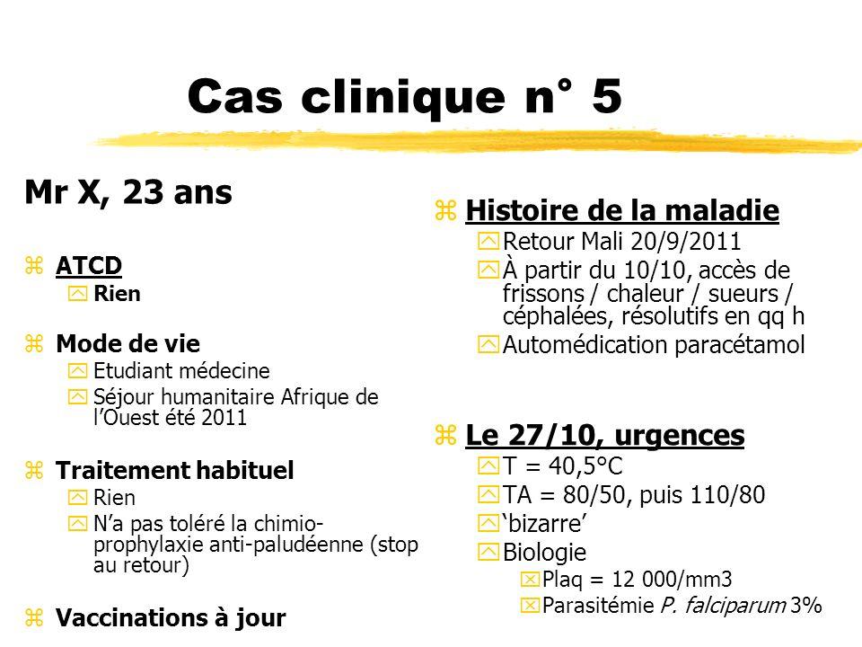 Cas clinique n° 5 Mr X, 23 ans zATCD yRien zMode de vie yEtudiant médecine ySéjour humanitaire Afrique de lOuest été 2011 zTraitement habituel yRien y