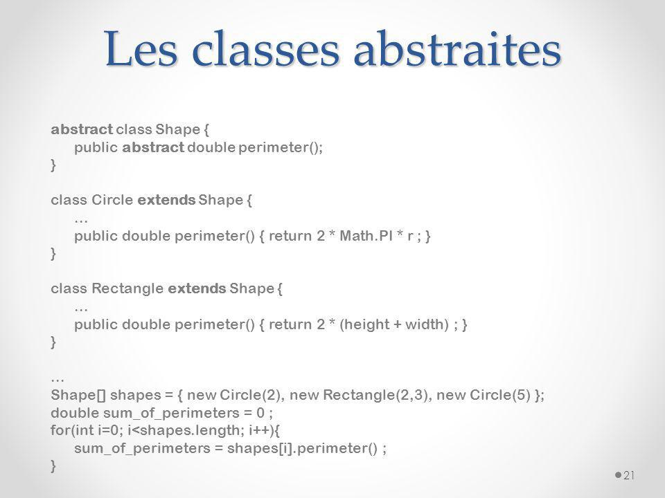 Les classes abstraites abstract class Shape { public abstract double perimeter(); } class Circle extends Shape {...