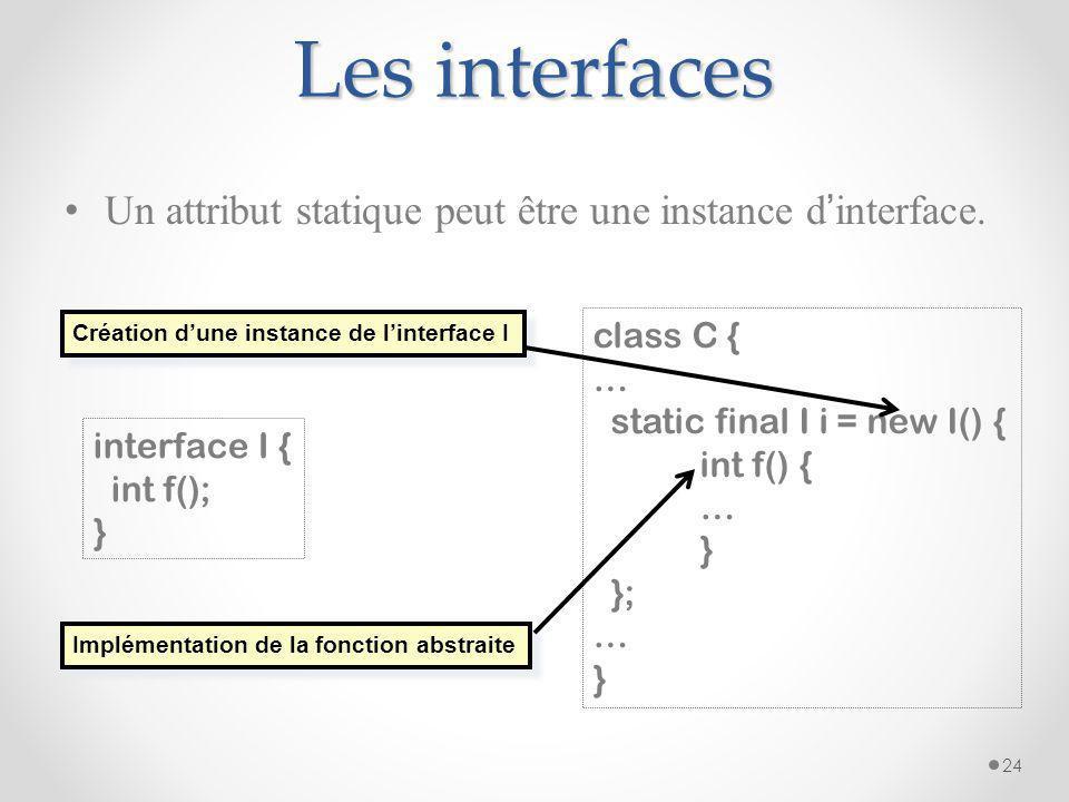 Les interfaces Un attribut statique peut être une instance d interface. 24 interface I { int f(); } class C { … static final I i = new I() { int f() {
