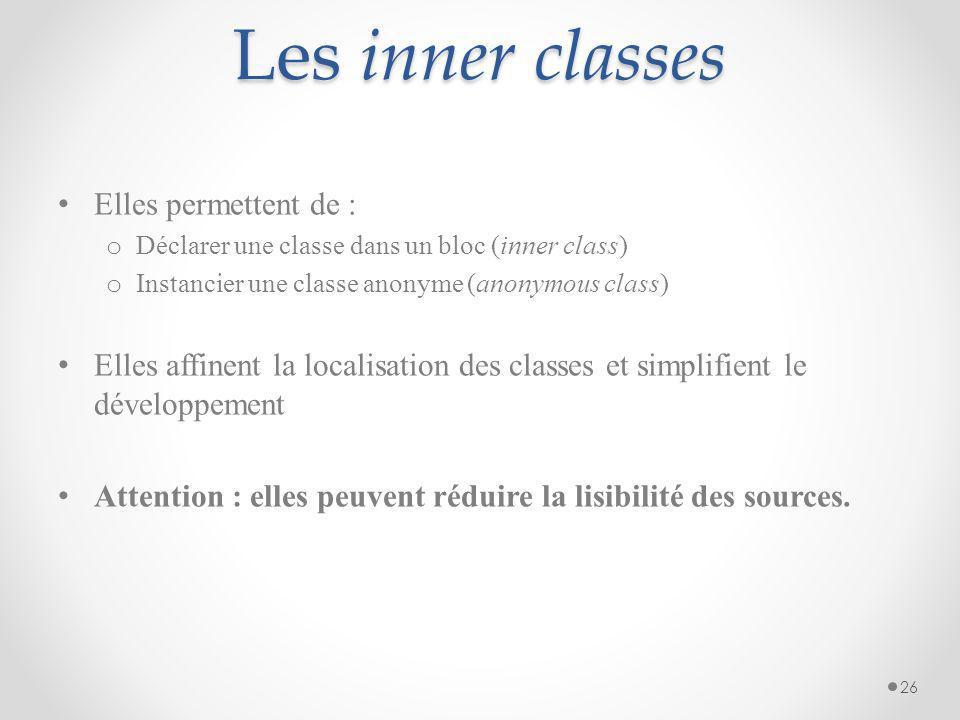 Les inner classes Elles permettent de : o Déclarer une classe dans un bloc (inner class) o Instancier une classe anonyme (anonymous class) Elles affin