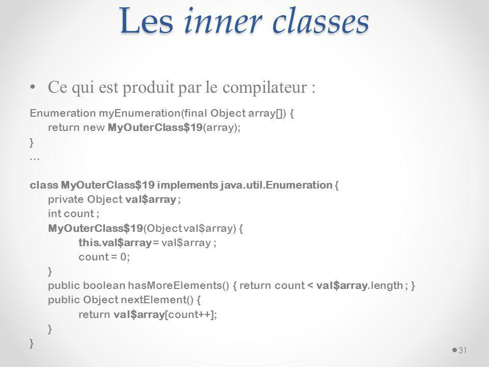 Les inner classes Ce qui est produit par le compilateur : Enumeration myEnumeration(final Object array[]) { return new MyOuterClass$19(array); }... cl