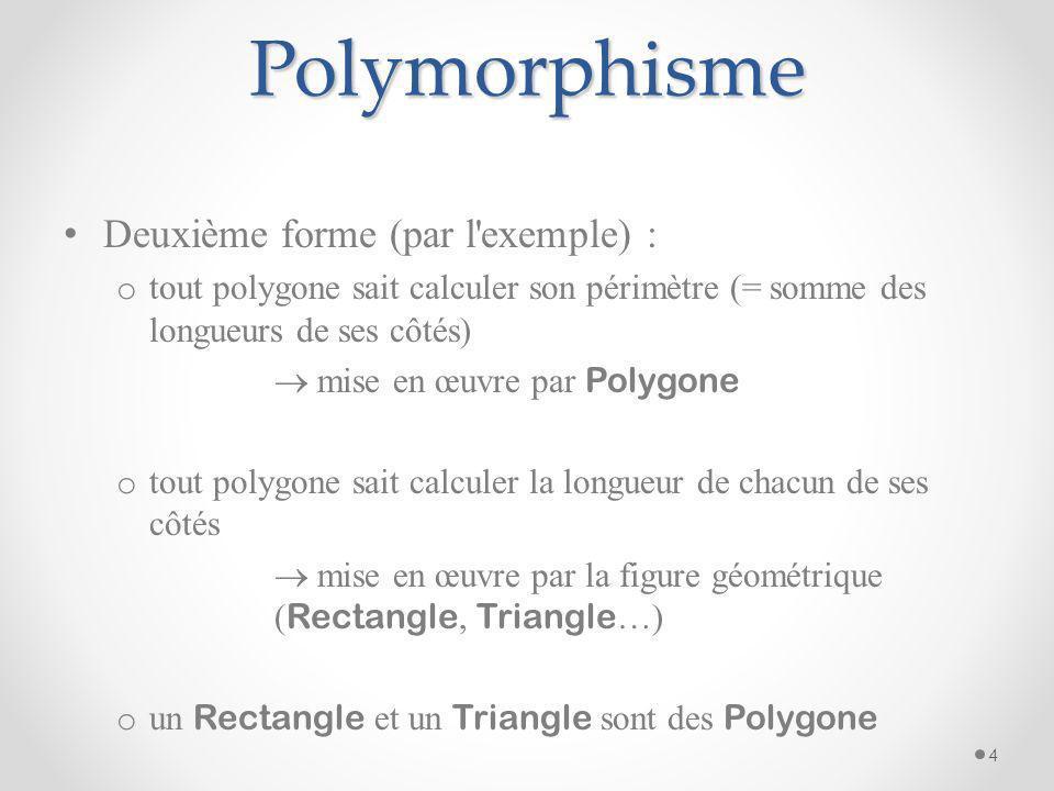 Polymorphisme Deuxième forme (par l'exemple) : o tout polygone sait calculer son périmètre (= somme des longueurs de ses côtés) mise en œuvre par Poly