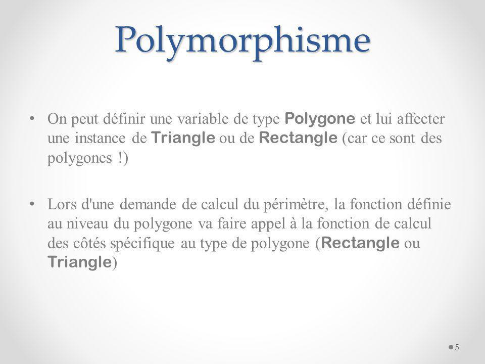 Polymorphisme On peut définir une variable de type Polygone et lui affecter une instance de Triangle ou de Rectangle (car ce sont des polygones !) Lor