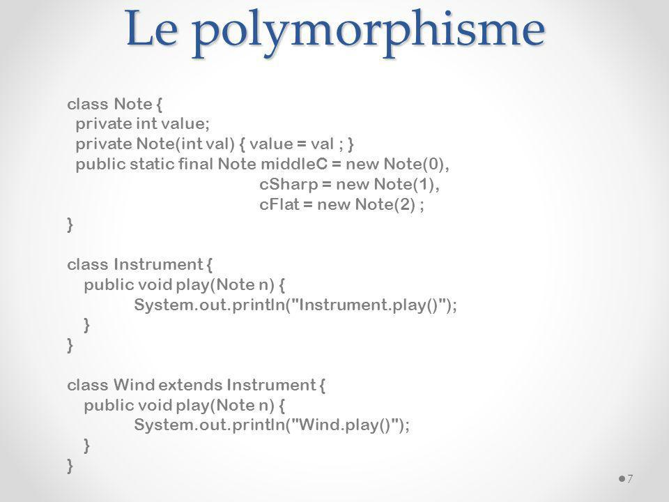 Le polymorphisme 7 class Note { private int value; private Note(int val) { value = val ; } public static final Note middleC = new Note(0), cSharp = new Note(1), cFlat = new Note(2) ; } class Instrument { public void play(Note n) { System.out.println( Instrument.play() ); } class Wind extends Instrument { public void play(Note n) { System.out.println( Wind.play() ); }