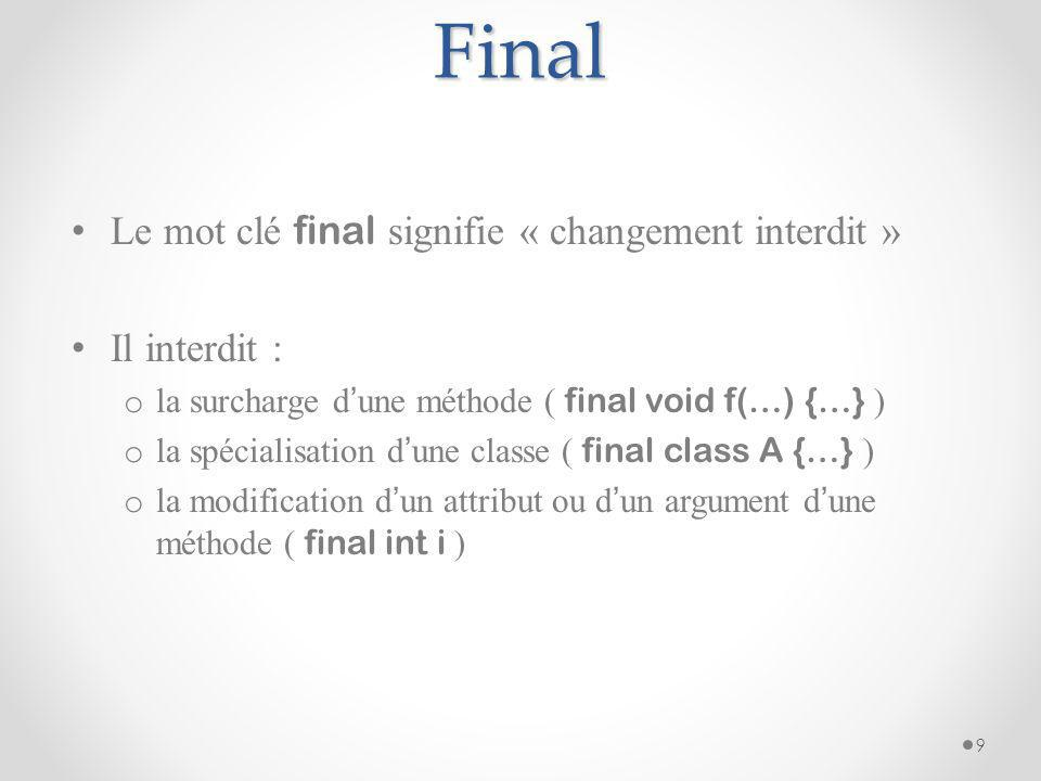 Final Le mot clé final signifie « changement interdit » Il interdit : o la surcharge d une méthode ( final void f(…) {…} ) o la spécialisation d une c