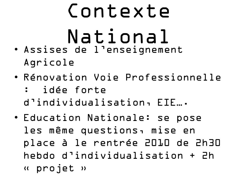 Contexte National Assises de lenseignement Agricole Rénovation Voie Professionnelle : idée forte dindividualisation, EIE…. Education Nationale: se pos