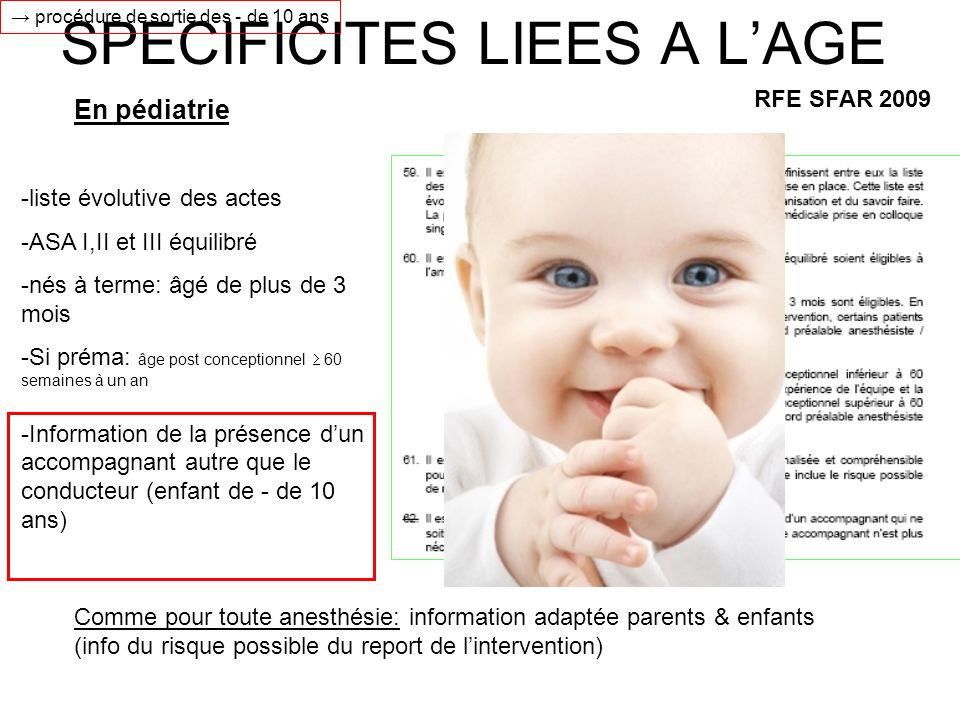 SPECIFICITES LIEES A LAGE RFE SFAR 2009 -liste évolutive des actes -ASA I,II et III équilibré -nés à terme: âgé de plus de 3 mois -Si préma: âge post