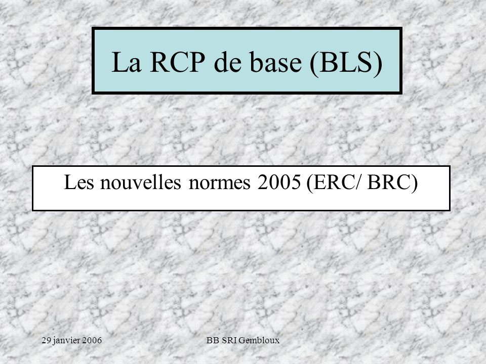 29 janvier 2006BB SRI Gembloux Principaux changements pour la RCP de base chez lADULTE Décision dune RCP si INCONSCIENCE et Respiration anormale (supposant une libération des VRS) Placement des mains au milieu du thorax Débuter par 30 compressions (rythme de 100/min) 2 insufflations de 1 s chacune (au lieu de 2 s) Rapport Compr/insuffl = 30 / 2 Voir algorithme dias suivantes