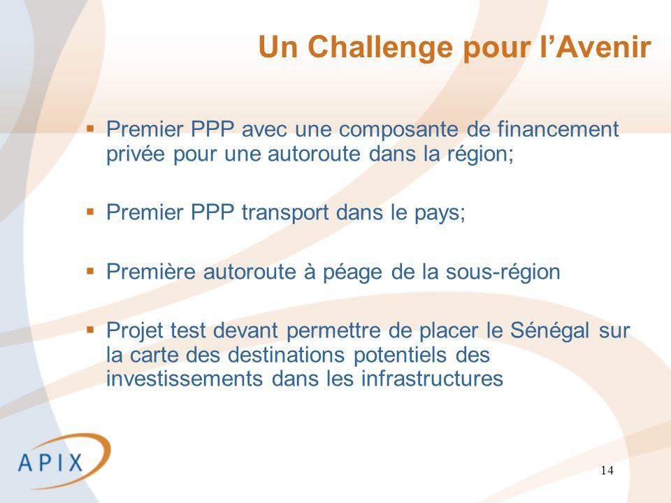 14 Un Challenge pour lAvenir Premier PPP avec une composante de financement privée pour une autoroute dans la région; Premier PPP transport dans le pays; Première autoroute à péage de la sous-région Projet test devant permettre de placer le Sénégal sur la carte des destinations potentiels des investissements dans les infrastructures