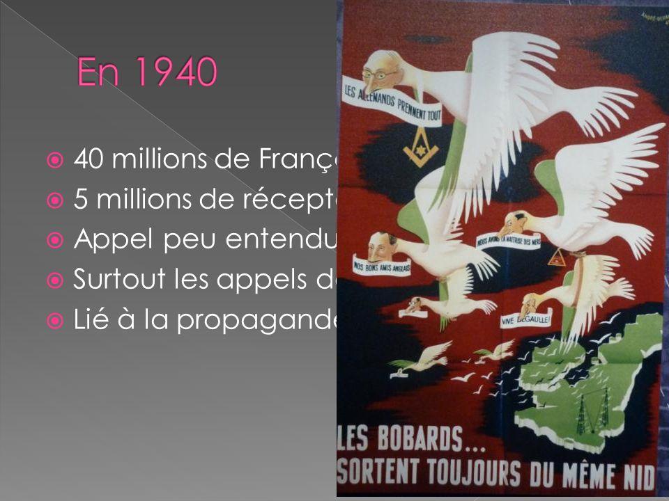 40 millions de Français 5 millions de récepteurs Appel peu entendu en définitive Surtout les appels des jours suivants. Lié à la propagande de guerre