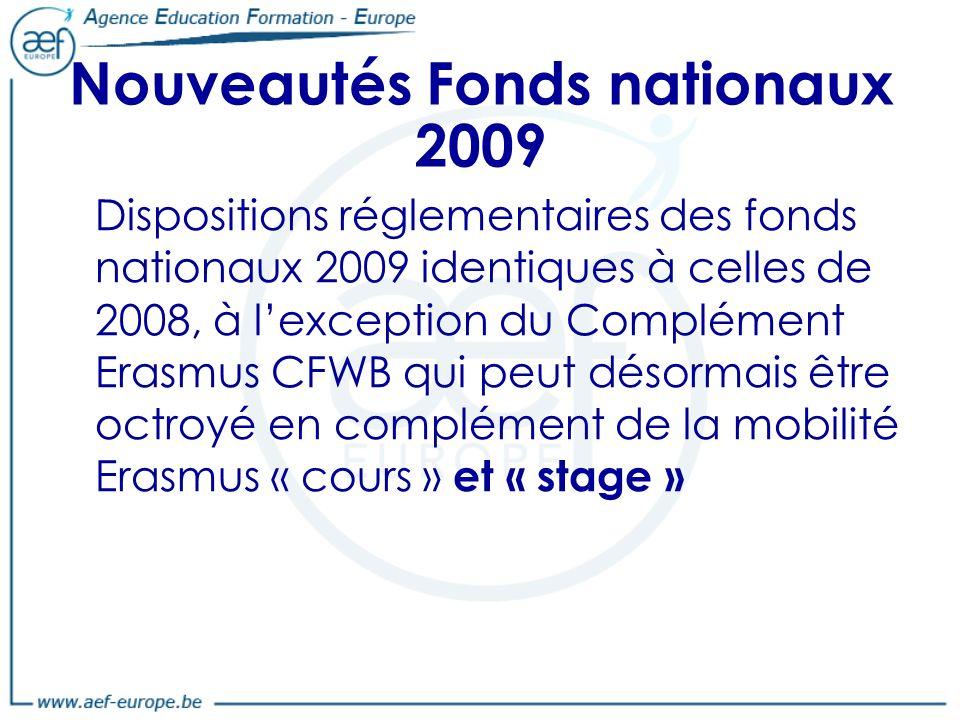 Nouveautés Fonds nationaux 2009 Dispositions réglementaires des fonds nationaux 2009 identiques à celles de 2008, à lexception du Complément Erasmus CFWB qui peut désormais être octroyé en complément de la mobilité Erasmus « cours » et « stage »