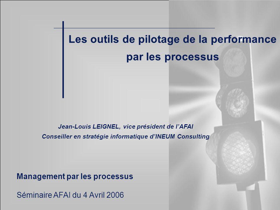 Les outils de pilotage de la performance par les processus Jean-Louis LEIGNEL, vice président de lAFAI Conseiller en stratégie informatique dINEUM Con