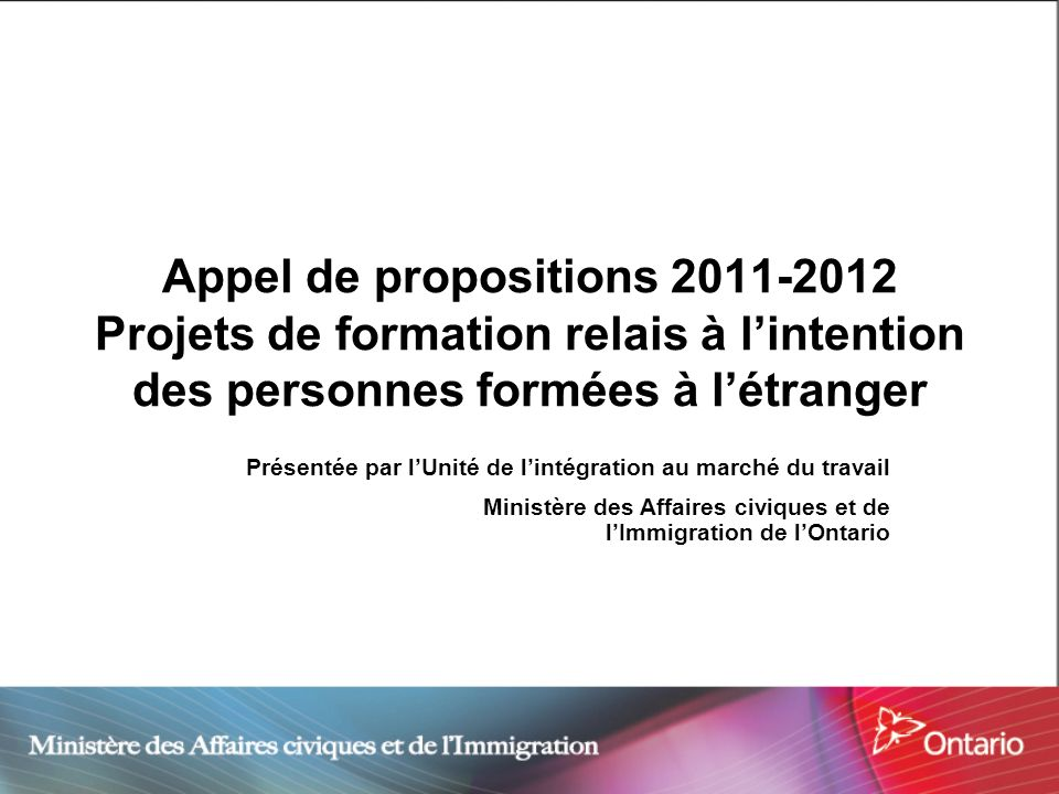 Appel de propositions 2011-2012 Projets de formation relais à lintention des personnes formées à létranger Présentée par lUnité de lintégration au marché du travail Ministère des Affaires civiques et de lImmigration de lOntario