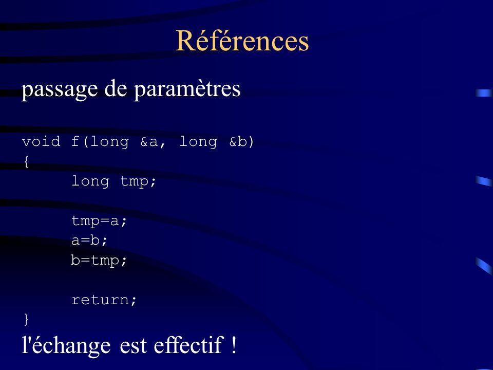 Références passage de paramètres void f(long &a, long &b) { long tmp; tmp=a; a=b; b=tmp; return; } l'échange est effectif !