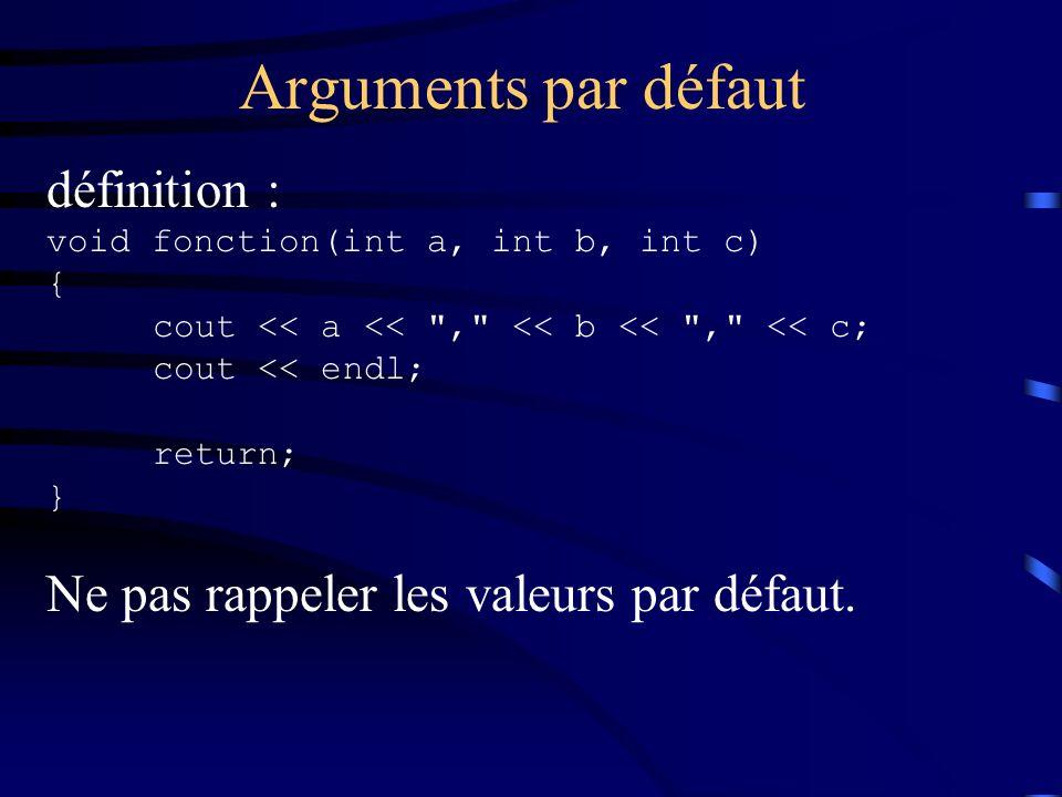 Arguments par défaut définition : void fonction(int a, int b, int c) { cout << a << , << b << , << c; cout << endl; return; } Ne pas rappeler les valeurs par défaut.